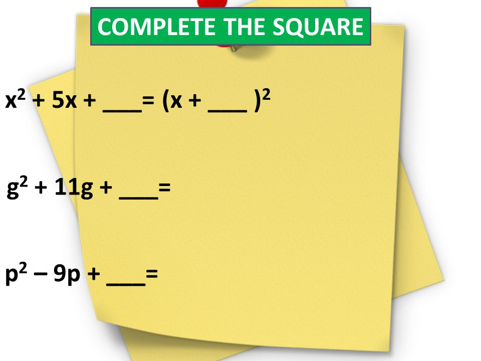 COMPLETE THE SQUARE x2 + 5x + ___= (x + ___ )2 g2 + 11g + ___= p2 – 9p + ___=