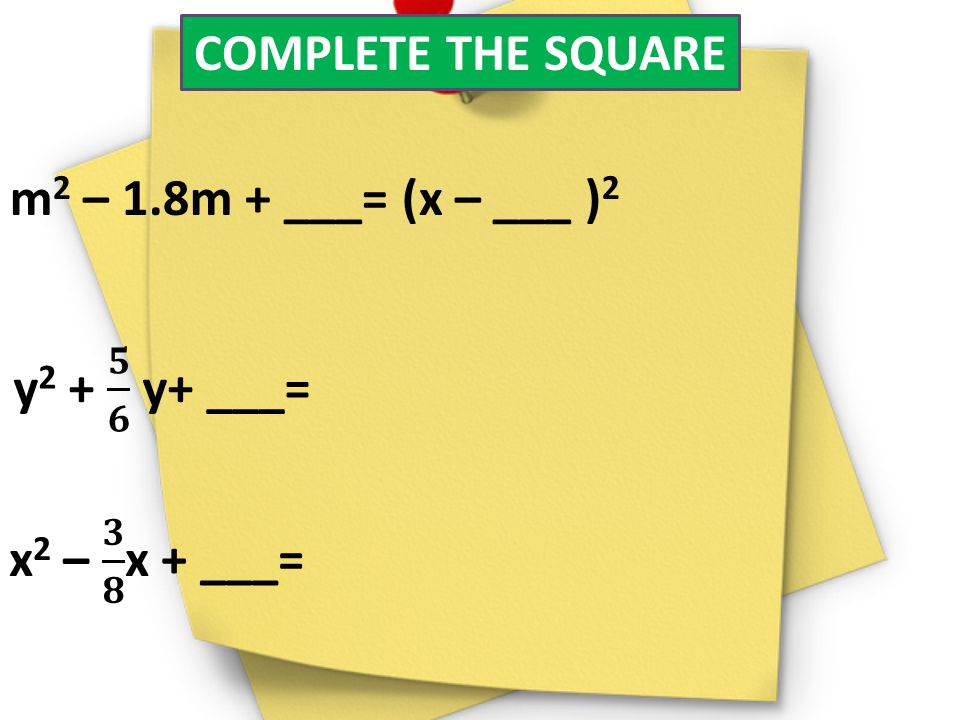 COMPLETE THE SQUARE m2 – 1.8m + ___= (x – ___ )2 y2 + 𝟓 𝟔 y+ ___= x2 – 𝟑 𝟖 x + ___=