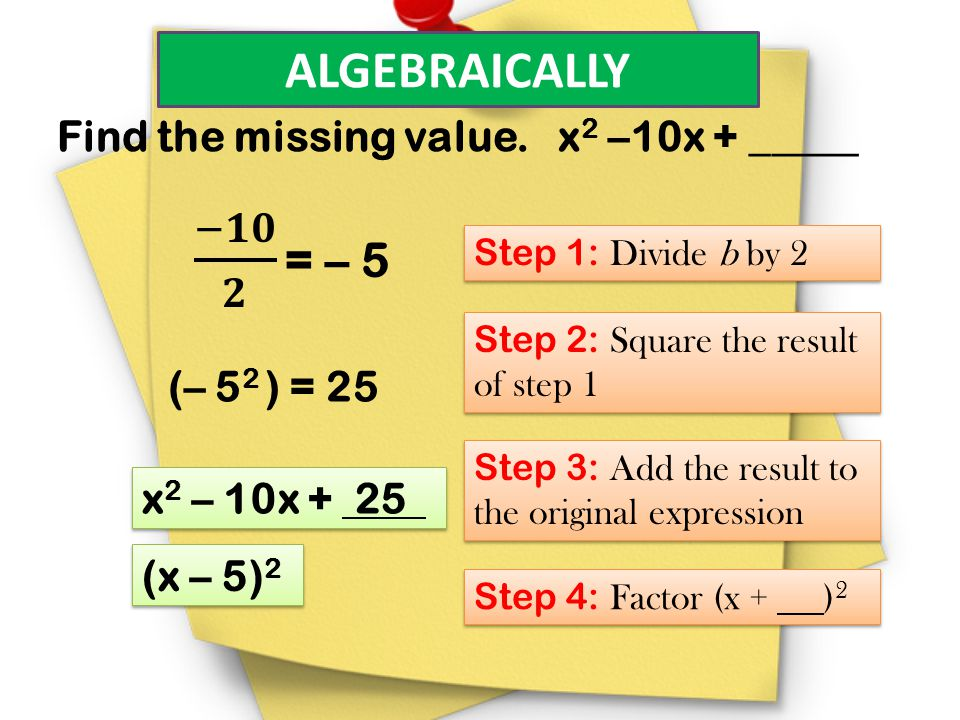 ALGEBRAICALLY Find the missing value. x2 –10x + _____ (– 52 ) = 25