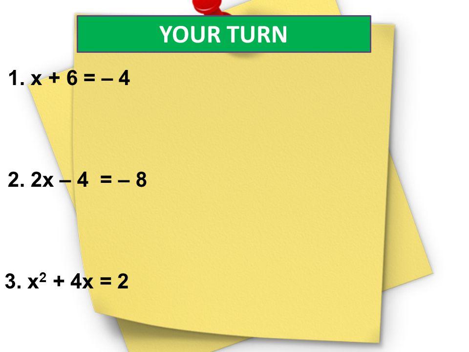 YOUR TURN 1. x + 6 = – 4 2. 2x – 4 = – 8 3. x2 + 4x = 2