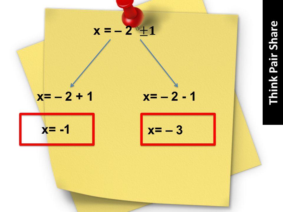 Think Pair Share x = – 2 ±𝟏 x= – 2 + 1 x= – 2 - 1 x= -1 x= – 3