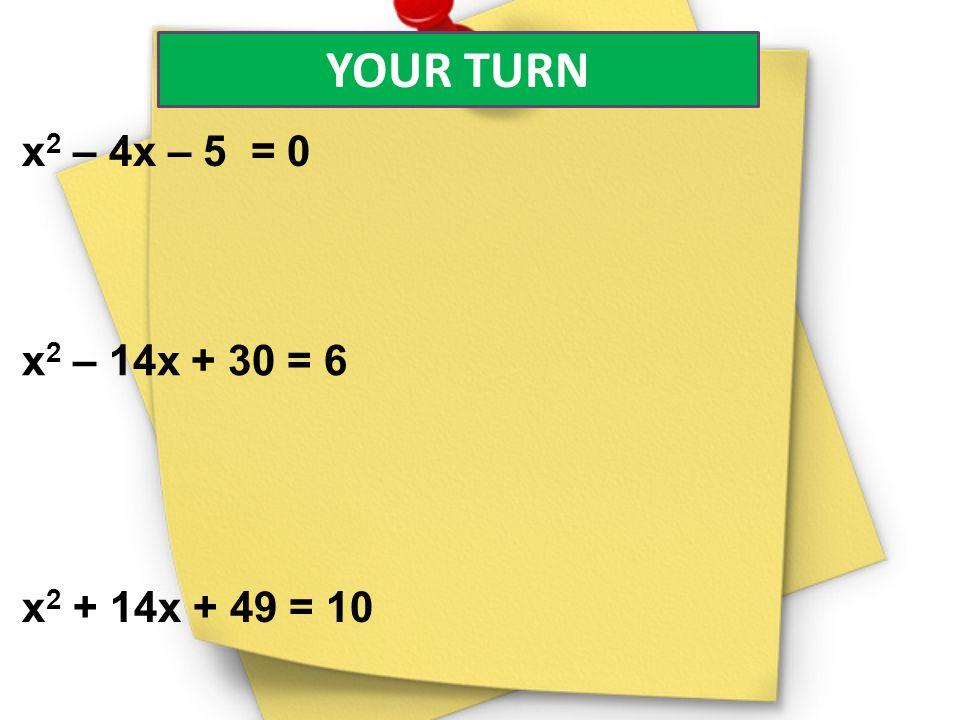 YOUR TURN x2 – 4x – 5 = 0 x2 – 14x + 30 = 6 x2 + 14x + 49 = 10