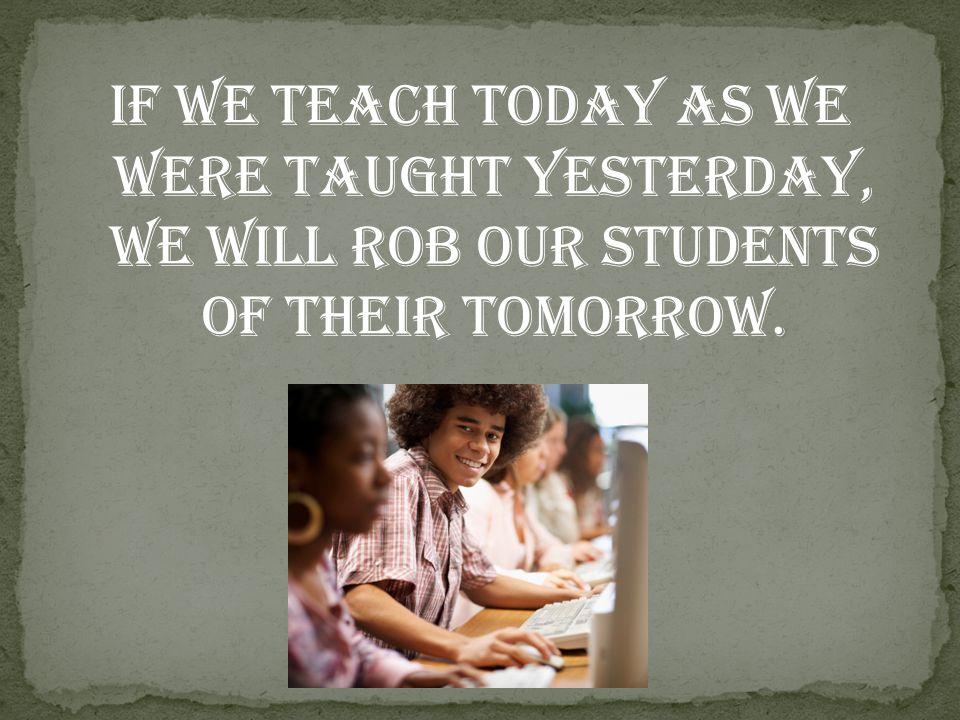 If we teach today as we were taught yesterday, we will rob our students of their tomorrow.
