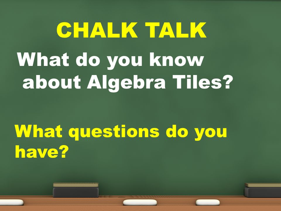 CHALK TALK What do you know about Algebra Tiles