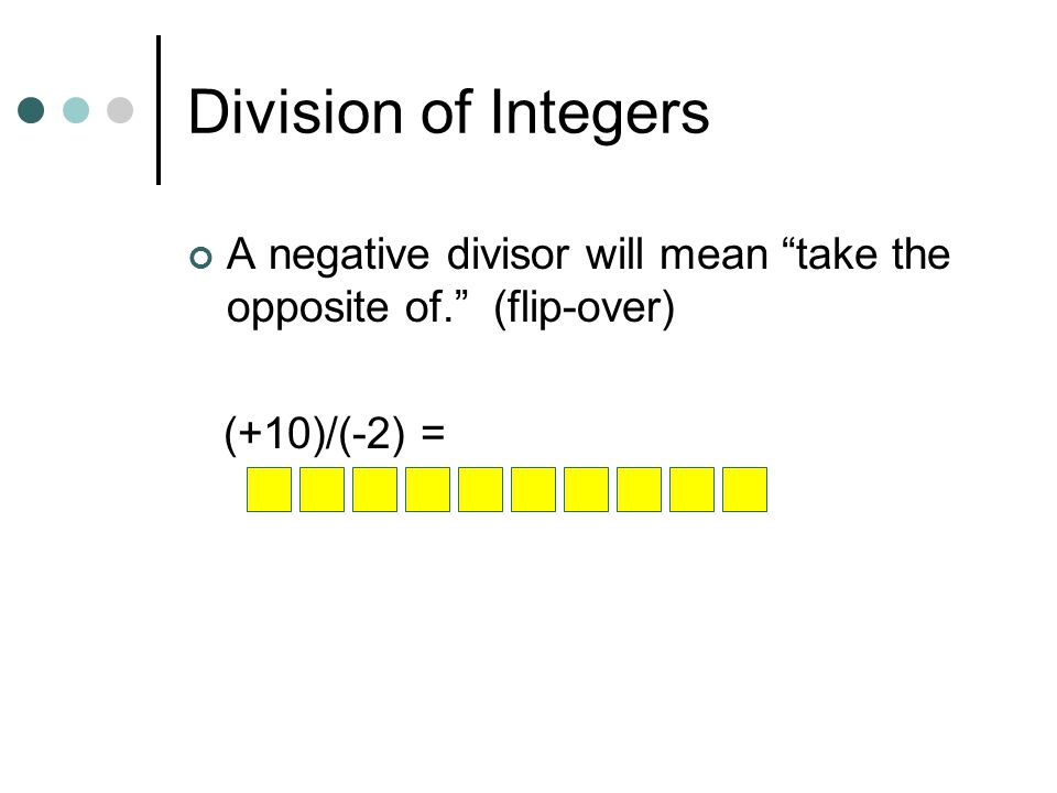 Division of Integers A negative divisor will mean take the opposite of. (flip-over) (+10)/(-2) =