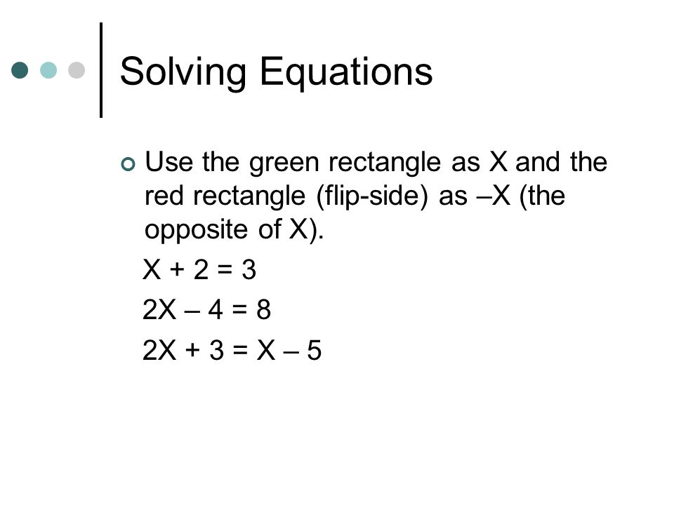 Solving Equations Use the green rectangle as X and the red rectangle (flip-side) as –X (the opposite of X).