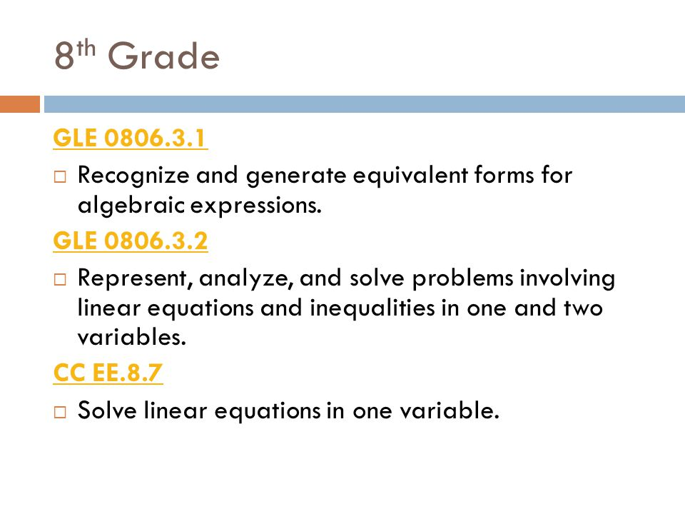8th Grade GLE 0806.3.1. Recognize and generate equivalent forms for algebraic expressions. GLE 0806.3.2.