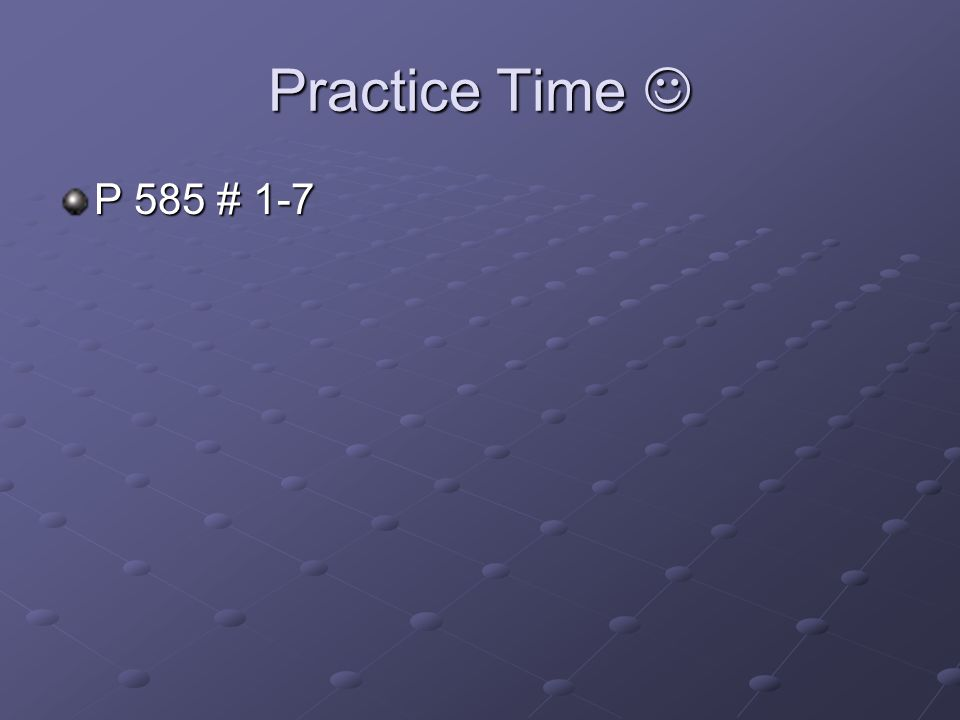 Practice Time  P 585 # 1-7