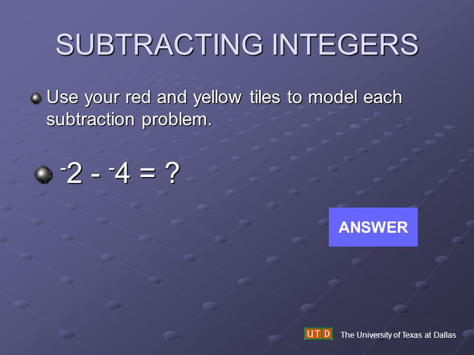 SUBTRACTING INTEGERS -2 - -4 =