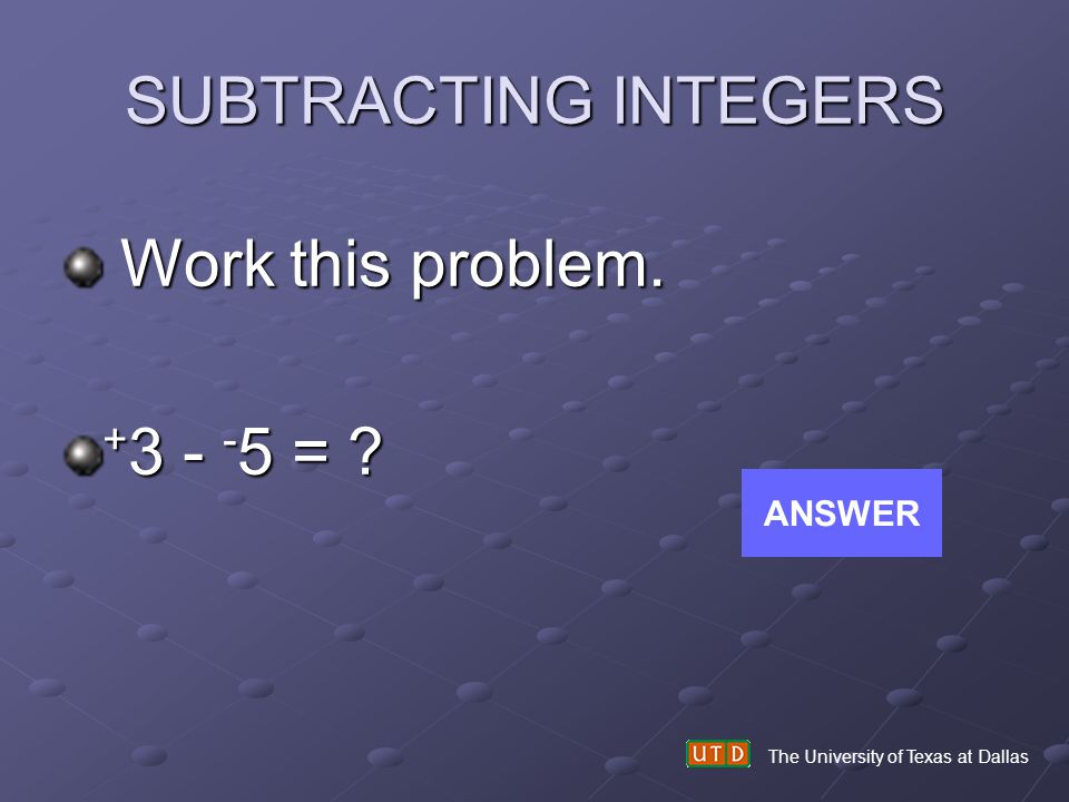 SUBTRACTING INTEGERS Work this problem. +3 - -5 = ANSWER