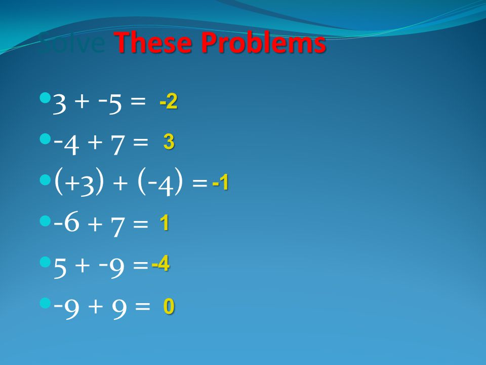 Solve These Problems 3 + -5 = -4 + 7 = (+3) + (-4) = -6 + 7 = 5 + -9 =