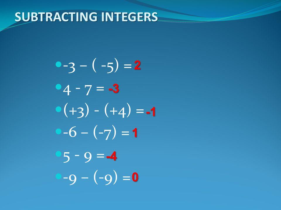 -3 – ( -5) = 4 - 7 = (+3) - (+4) = -6 – (-7) = 5 - 9 = -9 – (-9) =