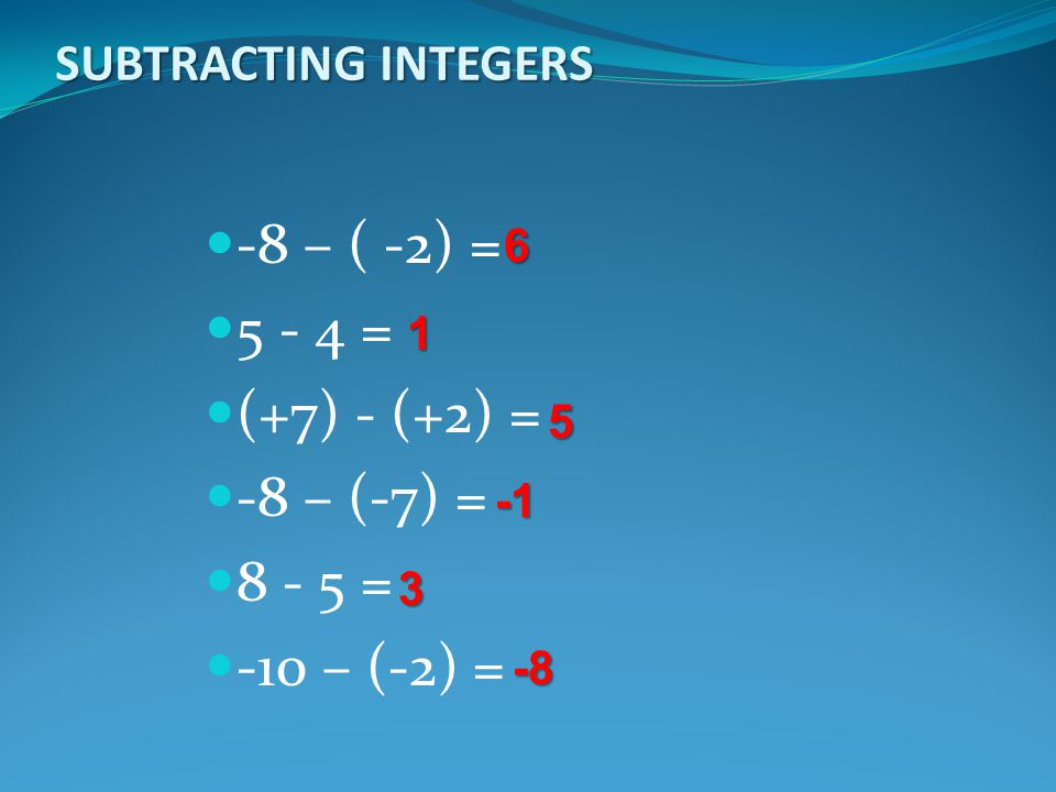 -8 – ( -2) = 5 - 4 = (+7) - (+2) = -8 – (-7) = 8 - 5 = -10 – (-2) =