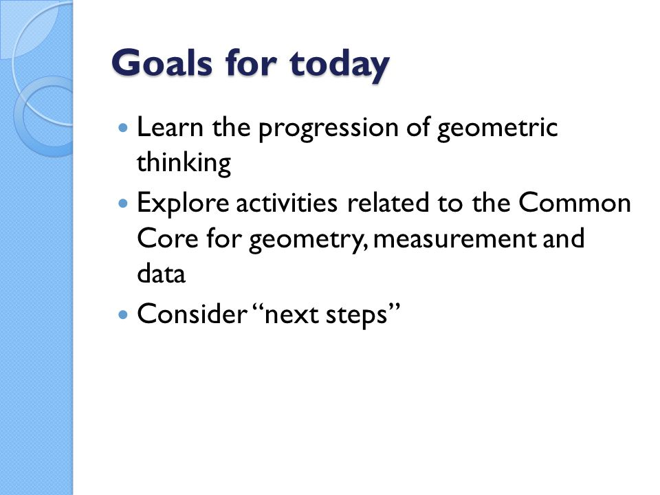 Goals for today Learn the progression of geometric thinking