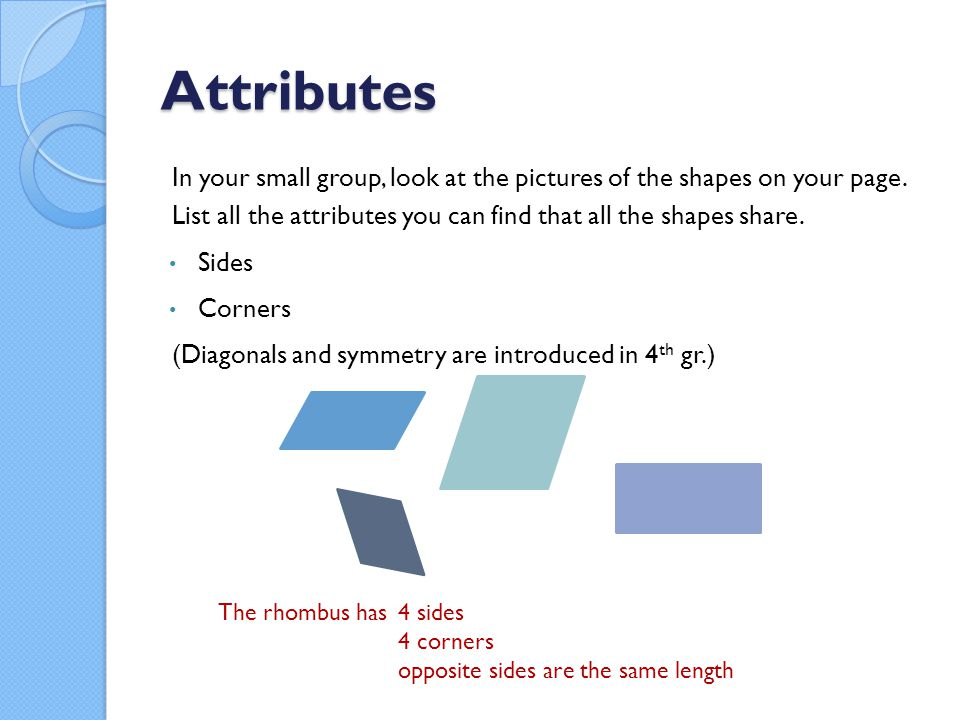 Attributes In your small group, look at the pictures of the shapes on your page. List all the attributes you can find that all the shapes share.