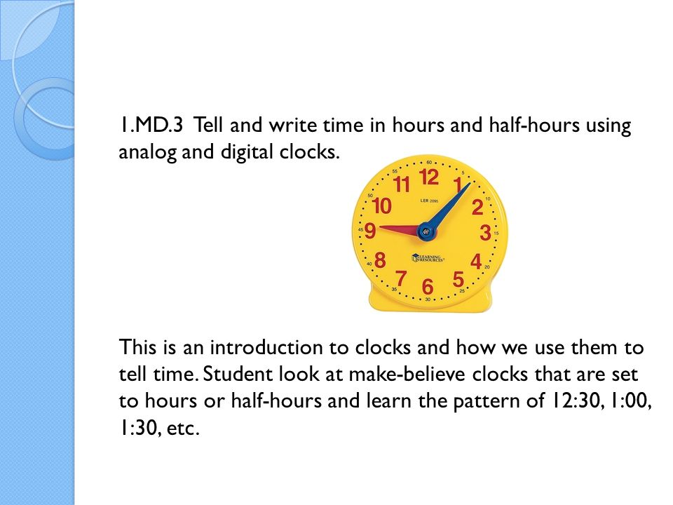 1.MD.3 Tell and write time in hours and half-hours using analog and digital clocks.