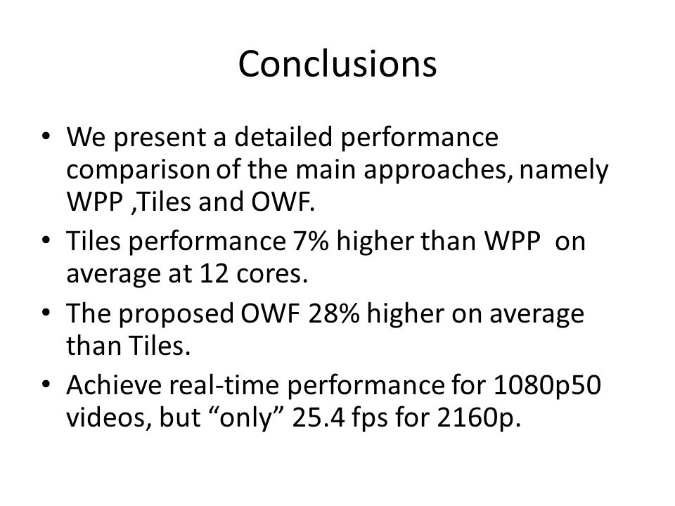 Conclusions We present a detailed performance comparison of the main approaches, namely WPP ,Tiles and OWF.