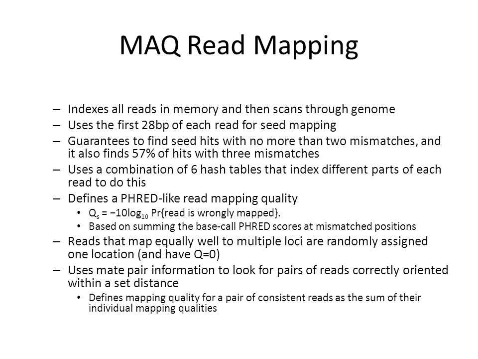 MAQ Read Mapping Indexes all reads in memory and then scans through genome. Uses the first 28bp of each read for seed mapping.