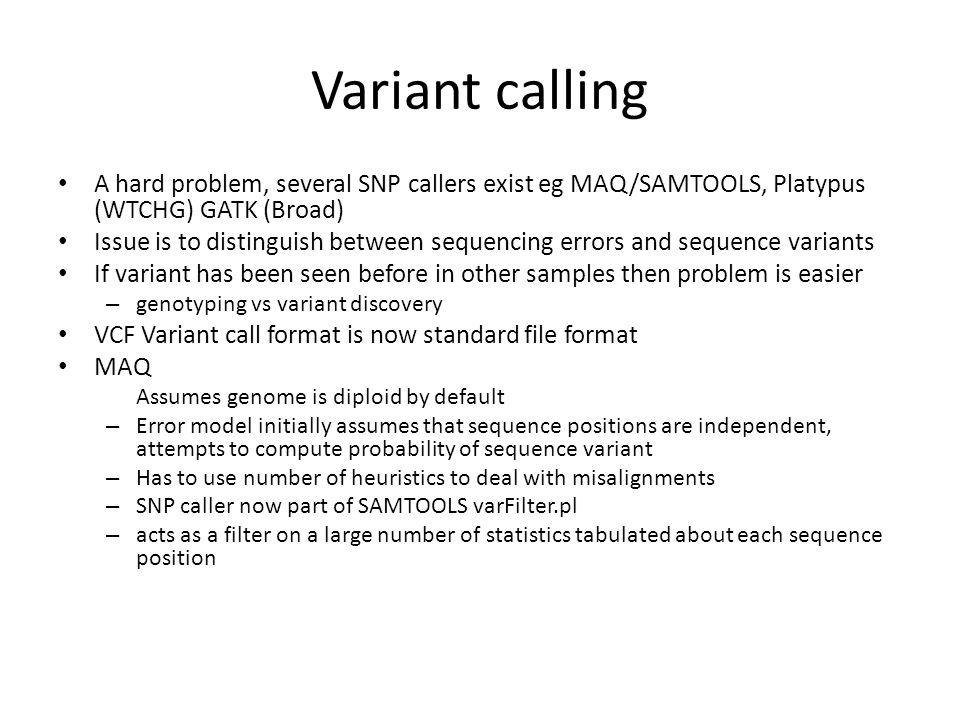 Variant calling A hard problem, several SNP callers exist eg MAQ/SAMTOOLS, Platypus (WTCHG) GATK (Broad)