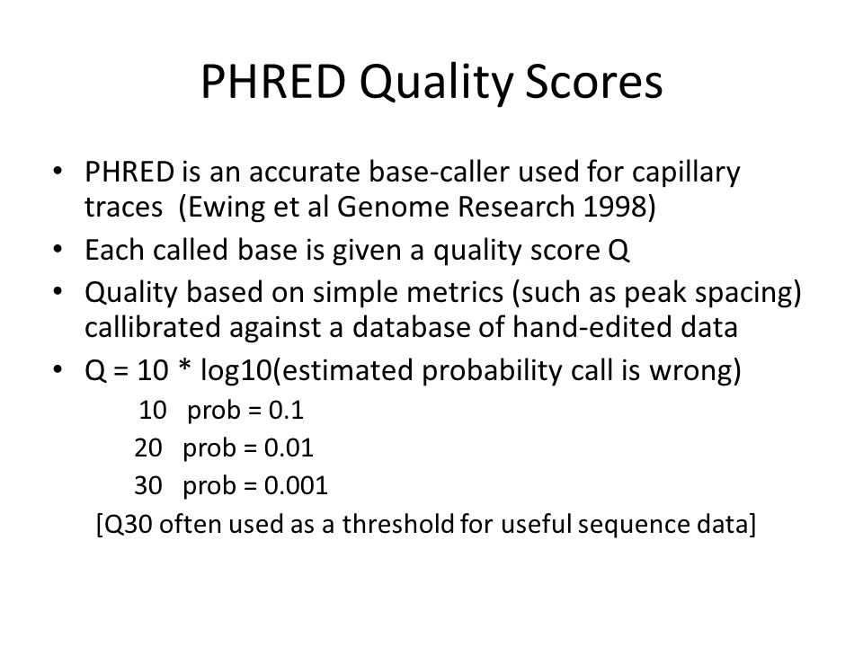 PHRED Quality Scores PHRED is an accurate base-caller used for capillary traces (Ewing et al Genome Research 1998)