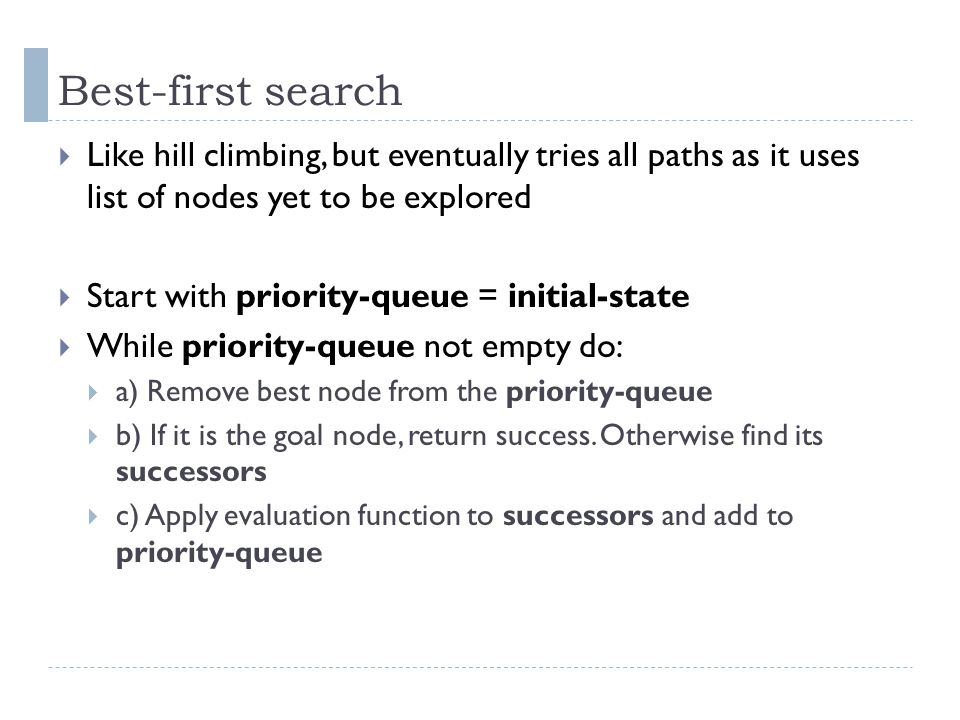 Best-first search Like hill climbing, but eventually tries all paths as it uses list of nodes yet to be explored.