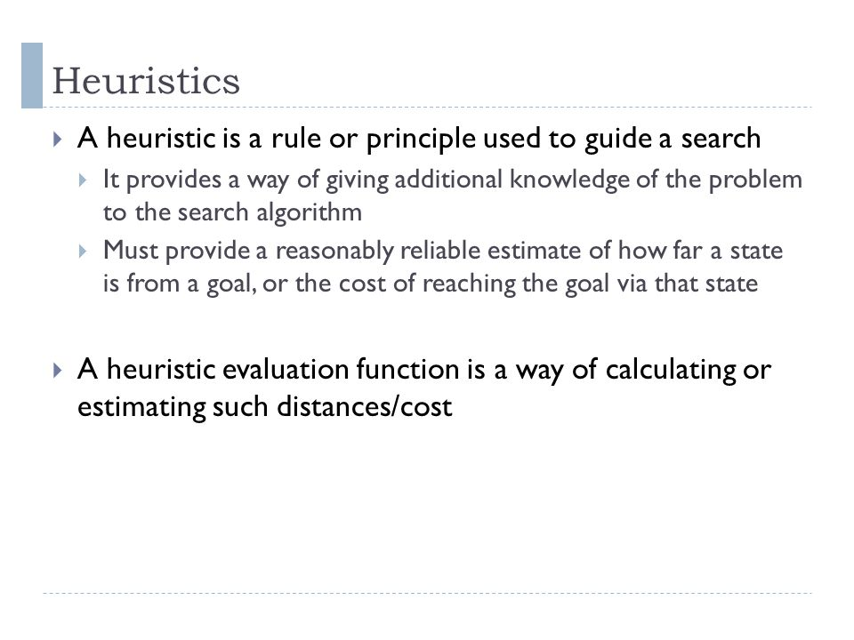Heuristics A heuristic is a rule or principle used to guide a search