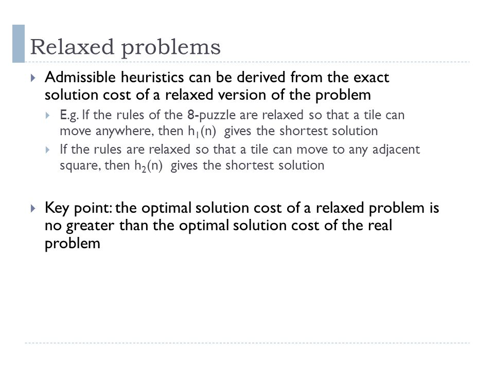 Relaxed problems Admissible heuristics can be derived from the exact solution cost of a relaxed version of the problem.