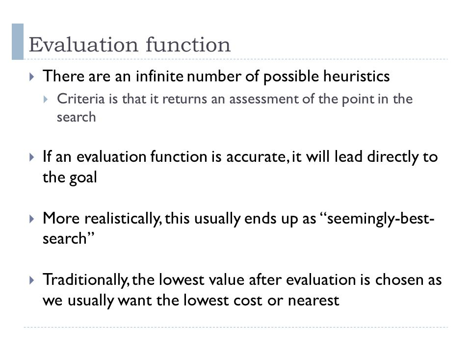 Evaluation function There are an infinite number of possible heuristics. Criteria is that it returns an assessment of the point in the search.