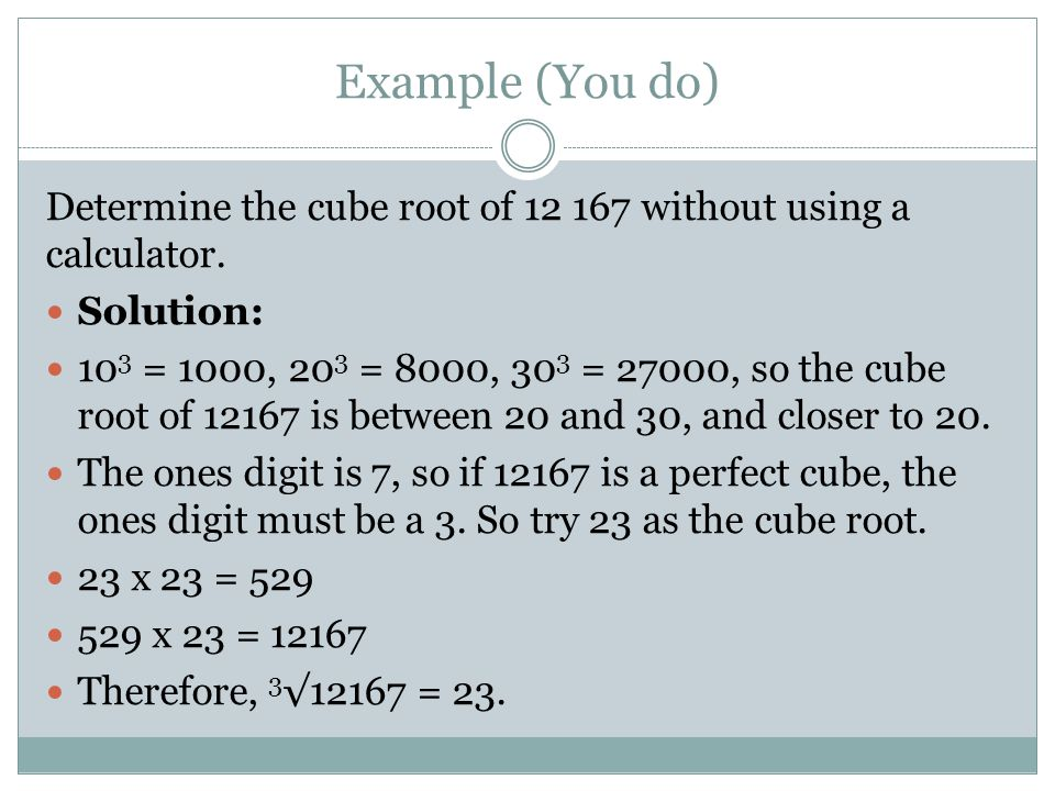 Example (You do) Determine the cube root of 12 167 without using a calculator. Solution: