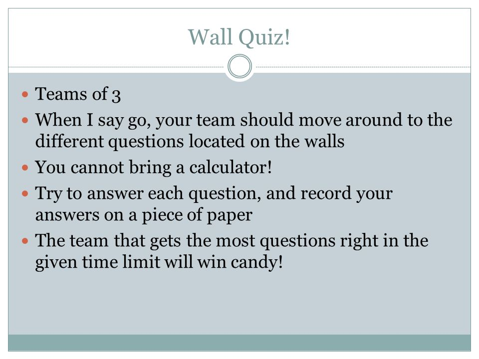 Wall Quiz! Teams of 3. When I say go, your team should move around to the different questions located on the walls.