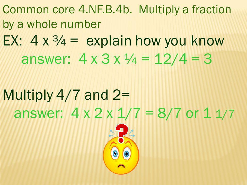 EX: 4 x ¾ = explain how you know answer: 4 x 3 x ¼ = 12/4 = 3