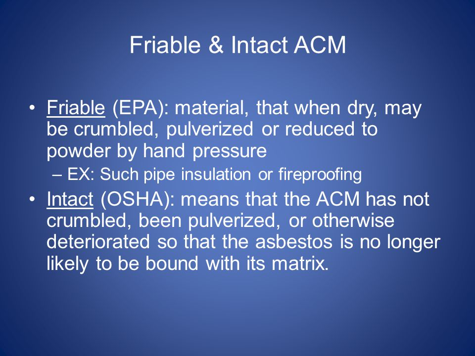 Friable & Intact ACM Friable (EPA): material, that when dry, may be crumbled, pulverized or reduced to powder by hand pressure.