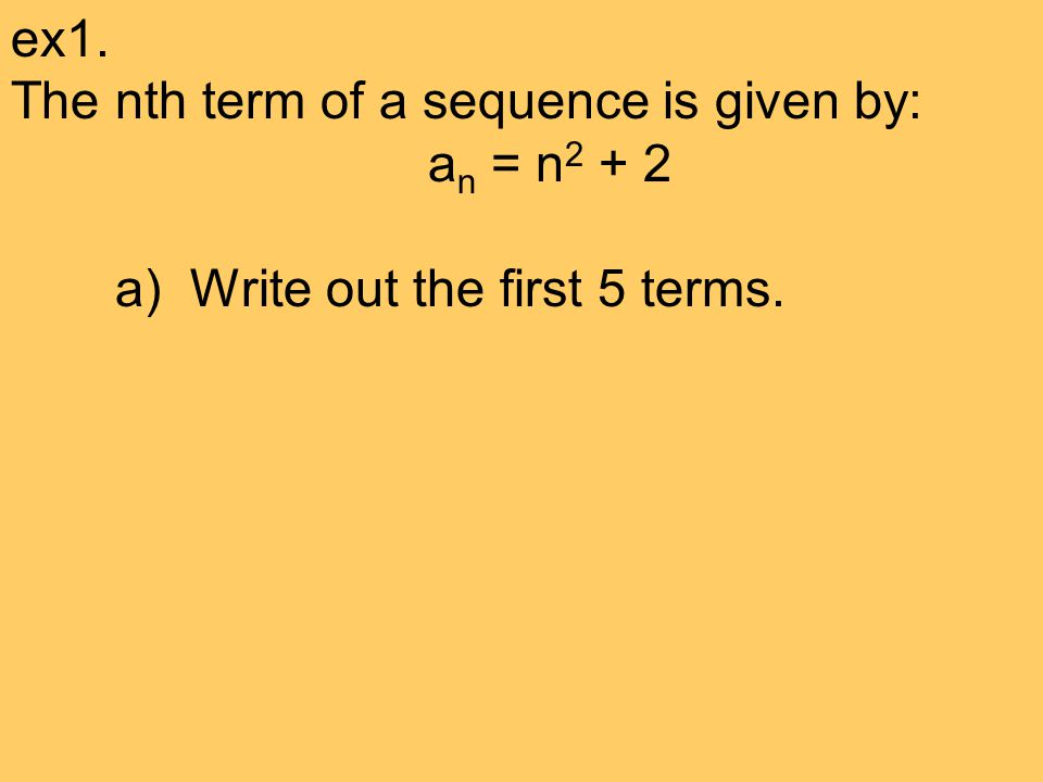 ex1. The nth term of a sequence is given by: an = n2 + 2 a) Write out the first 5 terms.
