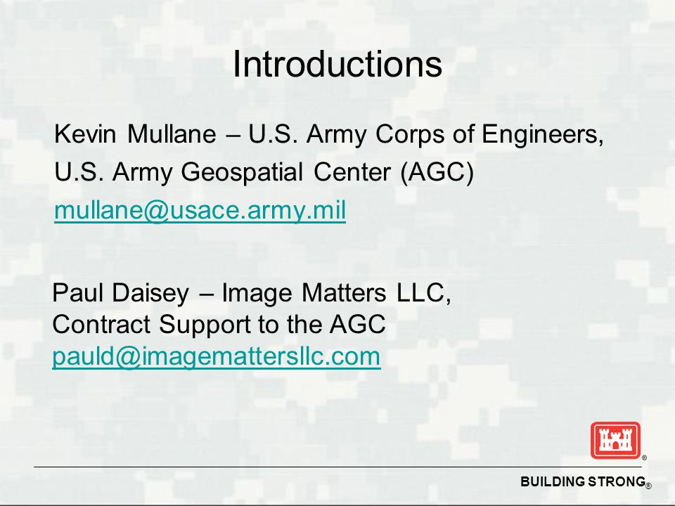 Introductions Kevin Mullane – U.S. Army Corps of Engineers, U.S. Army Geospatial Center (AGC) mullane@usace.army.mil