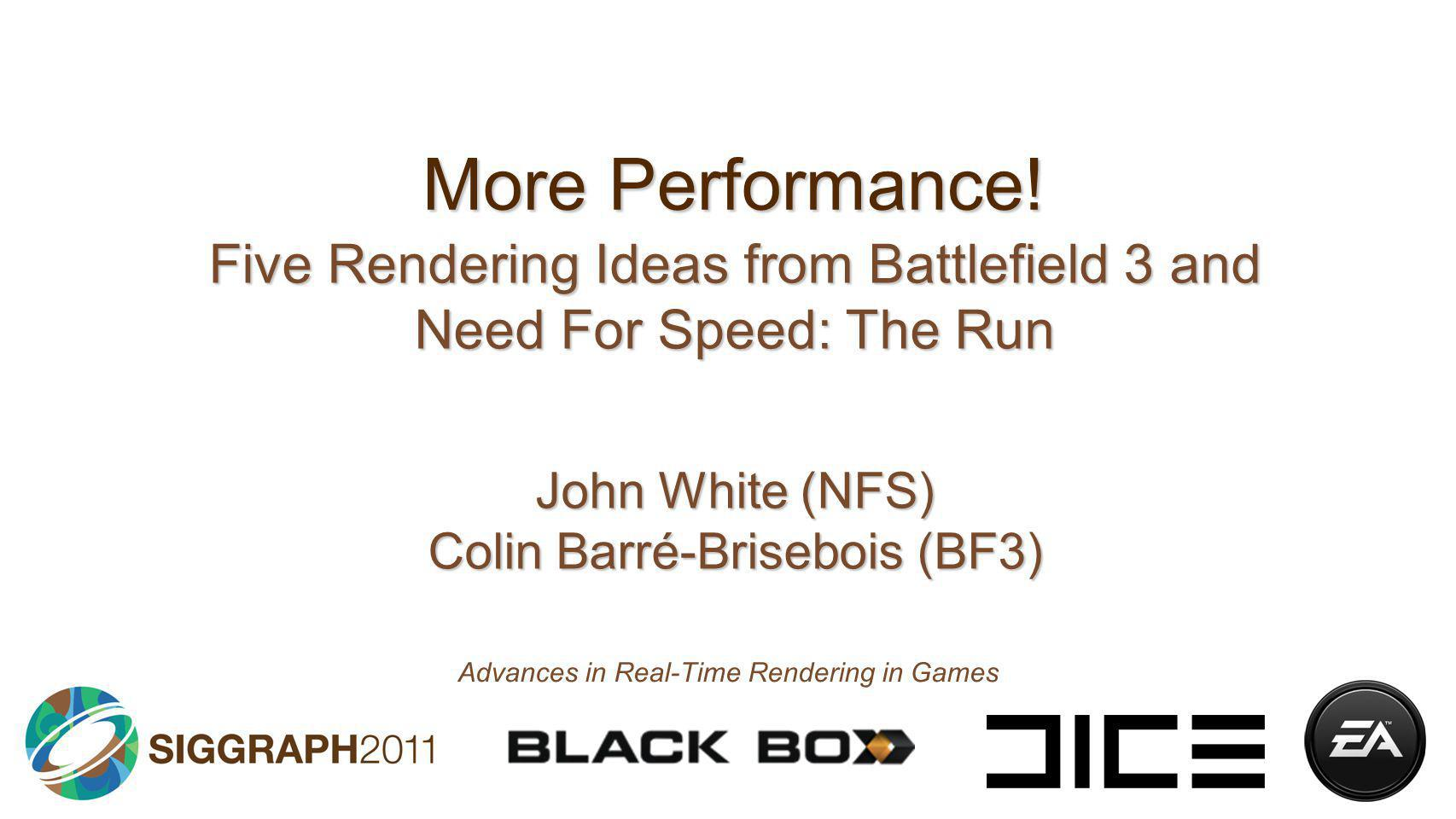 More Performance! Five Rendering Ideas from Battlefield 3 and Need For Speed: The Run. John White (NFS) Colin Barré-Brisebois (BF3)