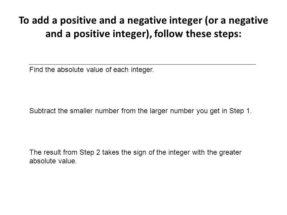 To add a positive and a negative integer (or a negative and a positive integer), follow these steps: