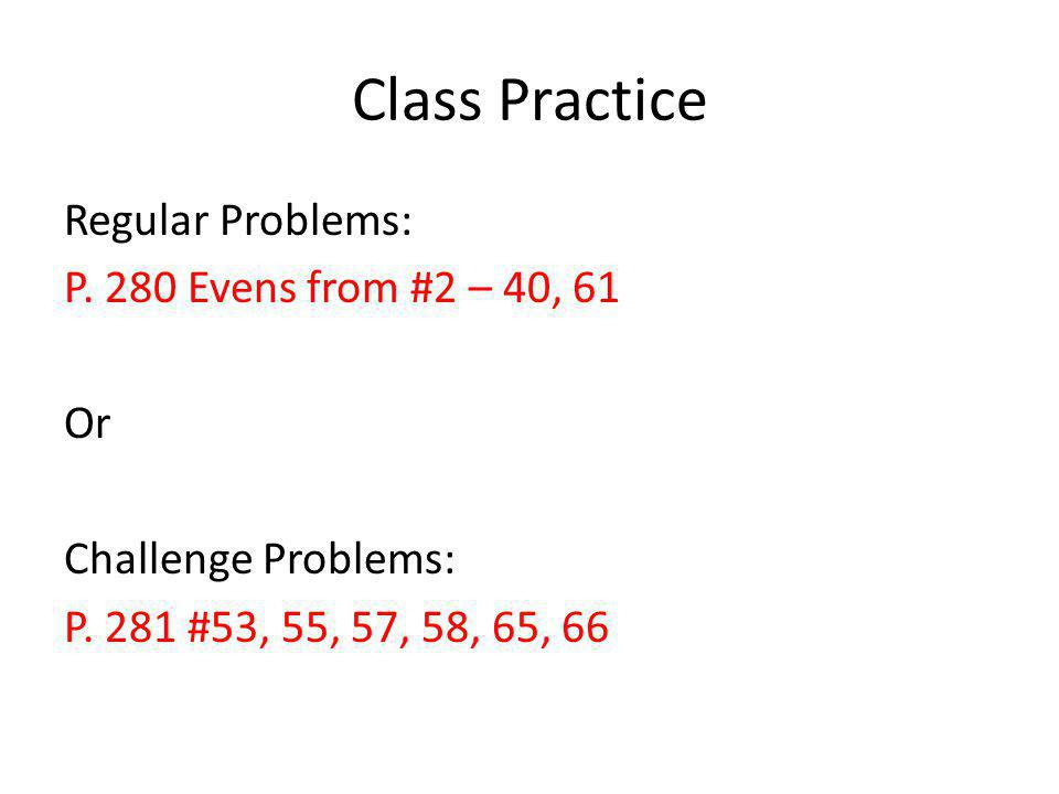 Class Practice Regular Problems: P. 280 Evens from #2 – 40, 61 Or Challenge Problems: P.