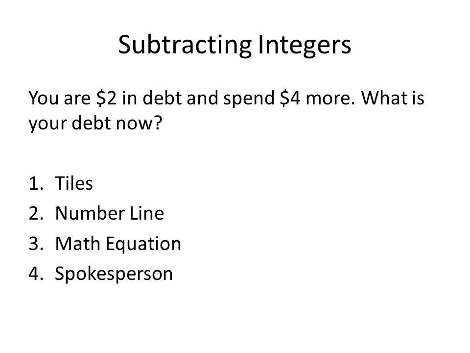 Subtracting Integers You are $2 in debt and spend $4 more. What is your debt now Tiles. Number Line.