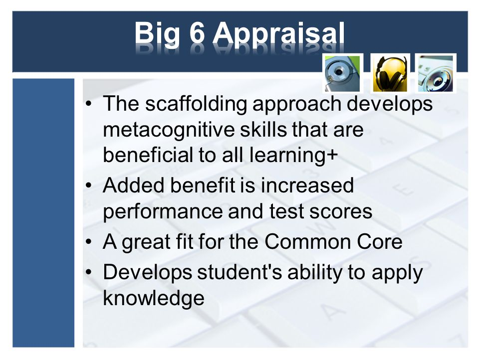 Big 6 Appraisal The scaffolding approach develops metacognitive skills that are beneficial to all learning+