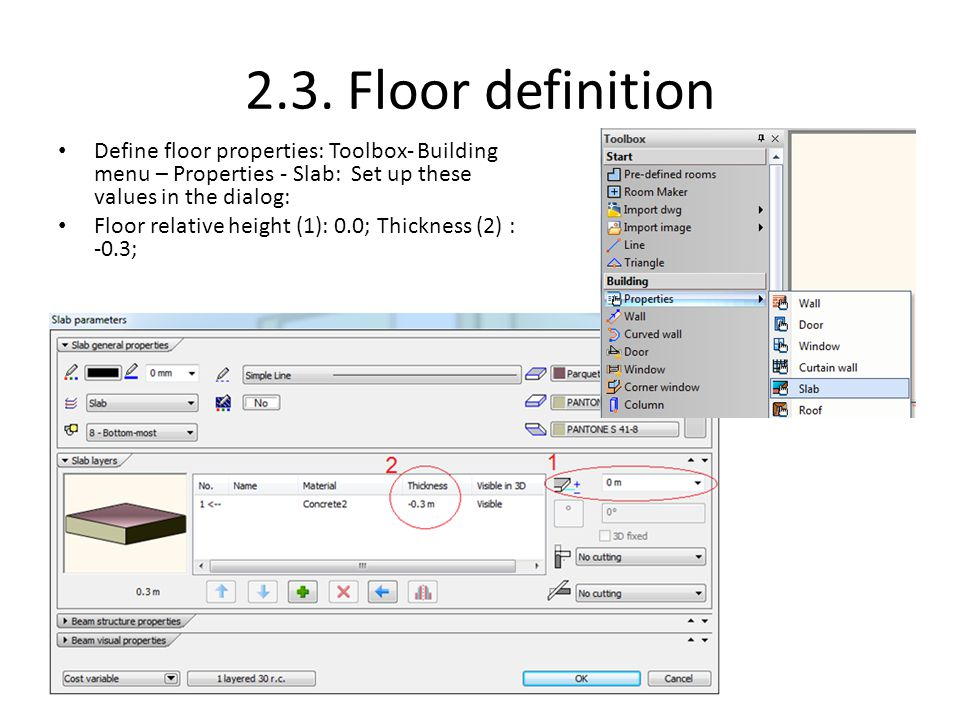 2.3. Floor definition Define floor properties: Toolbox- Building menu – Properties - Slab: Set up these values in the dialog:
