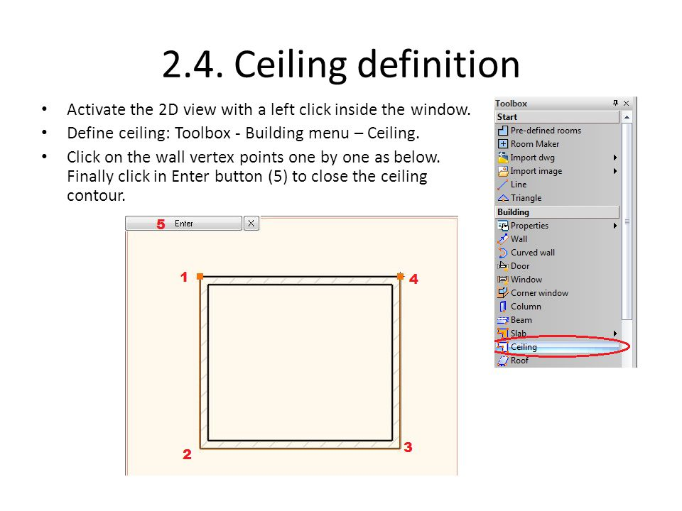 2.4. Ceiling definition Activate the 2D view with a left click inside the window. Define ceiling: Toolbox - Building menu – Ceiling.