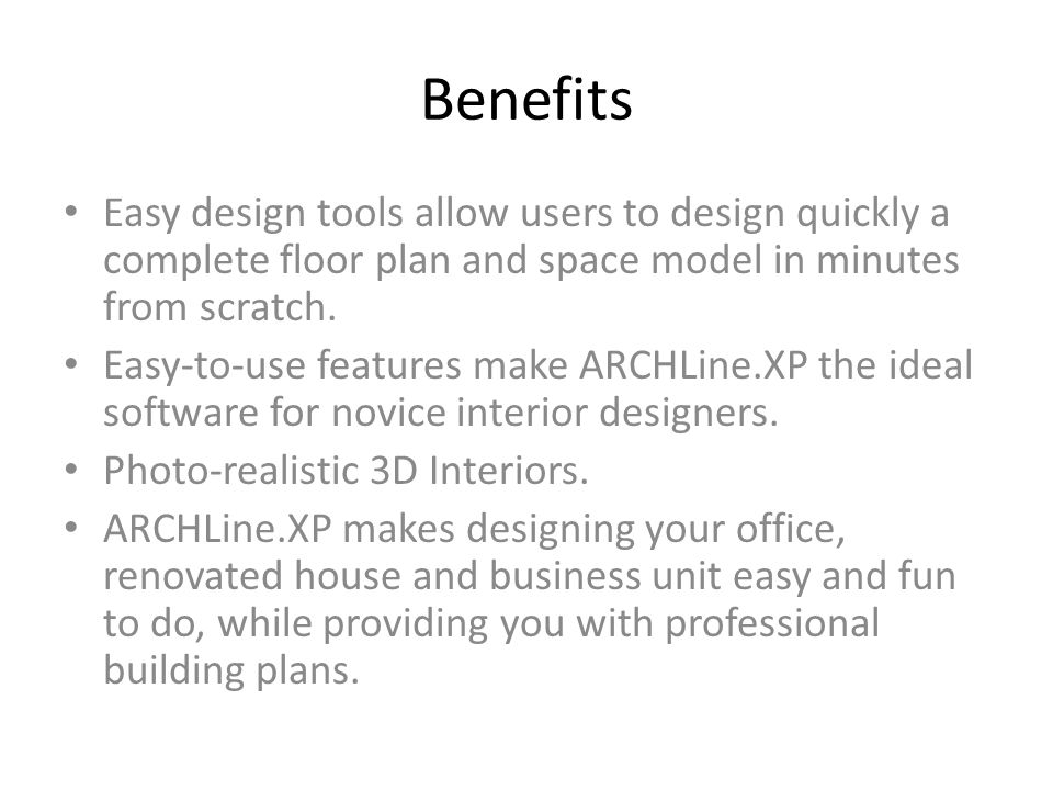Benefits Easy design tools allow users to design quickly a complete floor plan and space model in minutes from scratch.