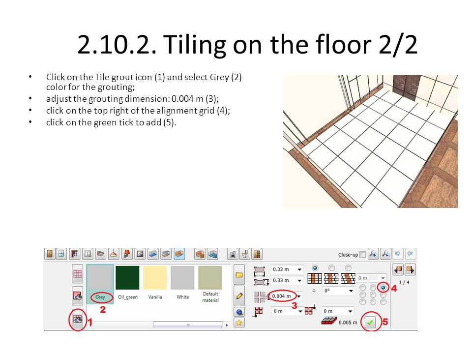 2.10.2. Tiling on the floor 2/2 Click on the Tile grout icon (1) and select Grey (2) color for the grouting;