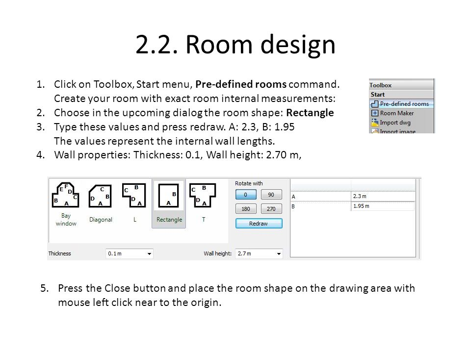 2.2. Room design Click on Toolbox, Start menu, Pre-defined rooms command. Create your room with exact room internal measurements: