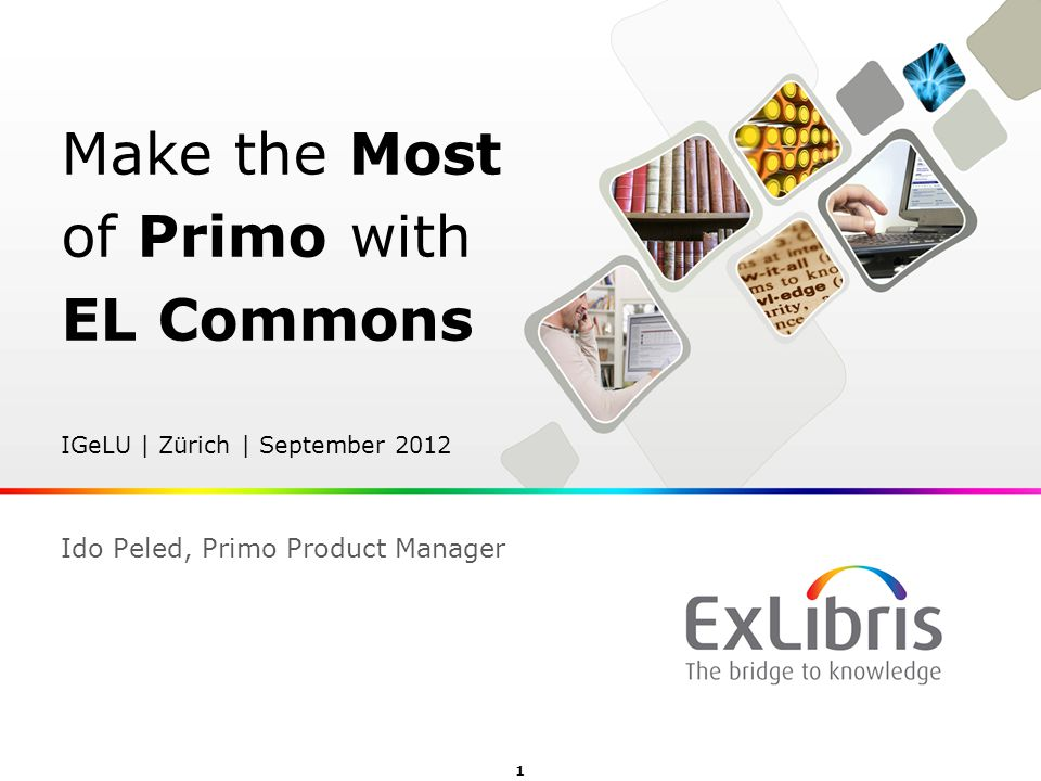 Make the Most of Primo with EL Commons IGeLU | Zürich | September 2012