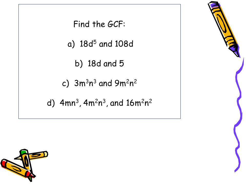 Find the GCF: a) 18d5 and 108d b) 18d and 5 c) 3m3n3 and 9m2n2 d) 4mn3, 4m2n3, and 16m2n2