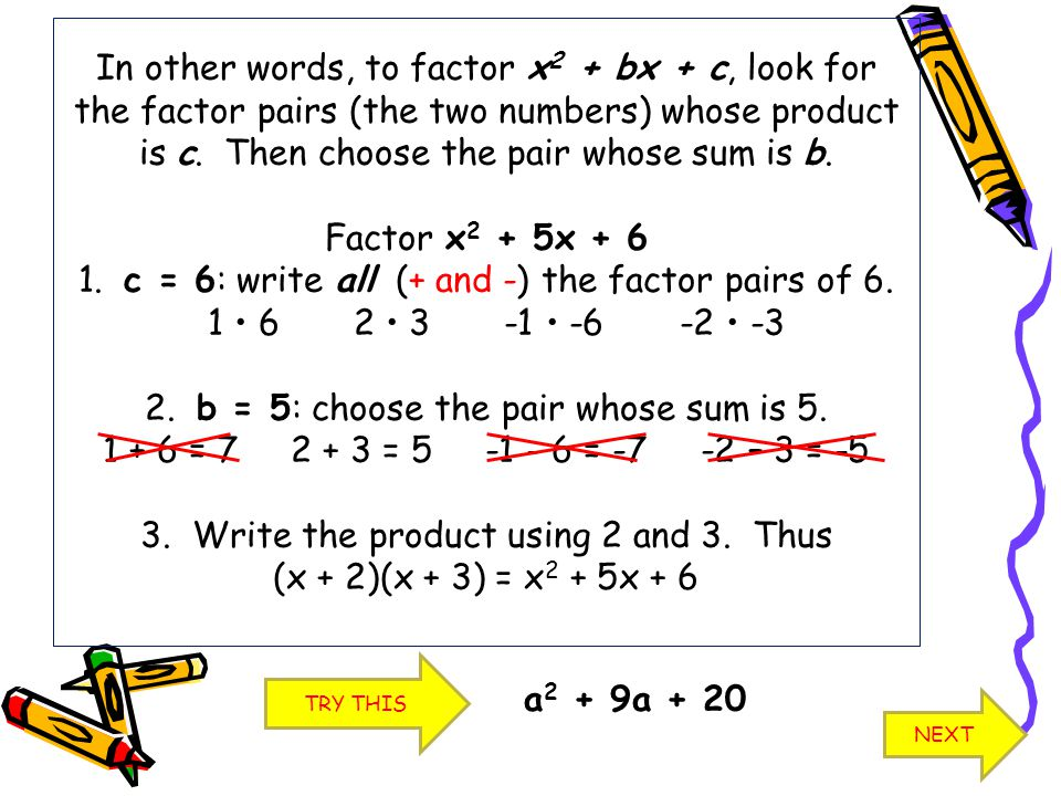 In other words, to factor x2 + bx + c, look for the factor pairs (the two numbers) whose product is c. Then choose the pair whose sum is b. Factor x2 + 5x + 6 1. c = 6: write all (+ and -) the factor pairs of 6. 1 • 6 2 • 3 -1 • -6 -2 • -3 2. b = 5: choose the pair whose sum is 5. 1 + 6 = 7 2 + 3 = 5 -1 - 6 = -7 -2 – 3 = -5 3. Write the product using 2 and 3. Thus (x + 2)(x + 3) = x2 + 5x + 6