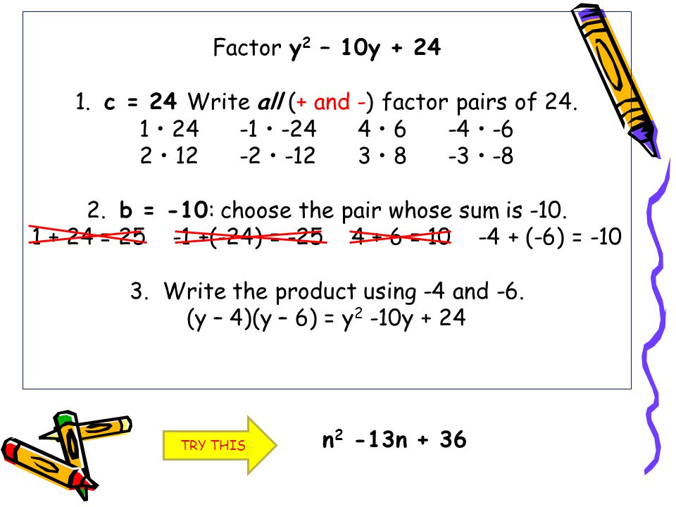 Factor y2 – 10y + 24 1. c = 24 Write all (+ and -) factor pairs of 24