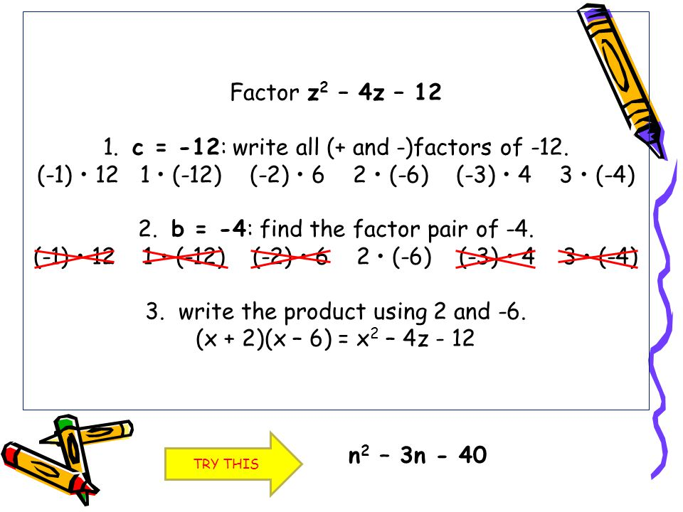 Factor z2 – 4z – 12 1. c = -12: write all (+ and -)factors of -12