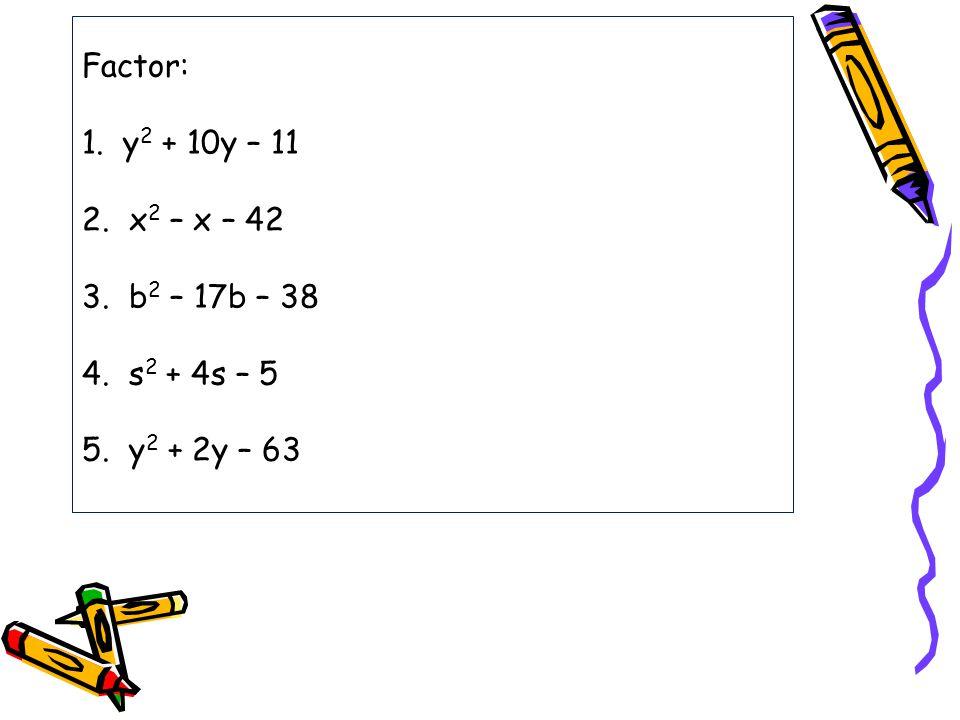 Factor: 1. y2 + 10y – 11 2. x2 – x – 42 3. b2 – 17b – 38 4. s2 + 4s – 5 5. y2 + 2y – 63